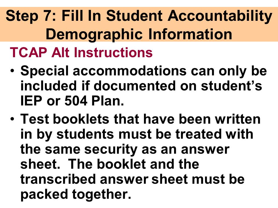 Step 7: Fill In Student Accountability Demographic Information TCAP Alt Instructions Special accommodations can only be included if documented on students IEP or 504 Plan.