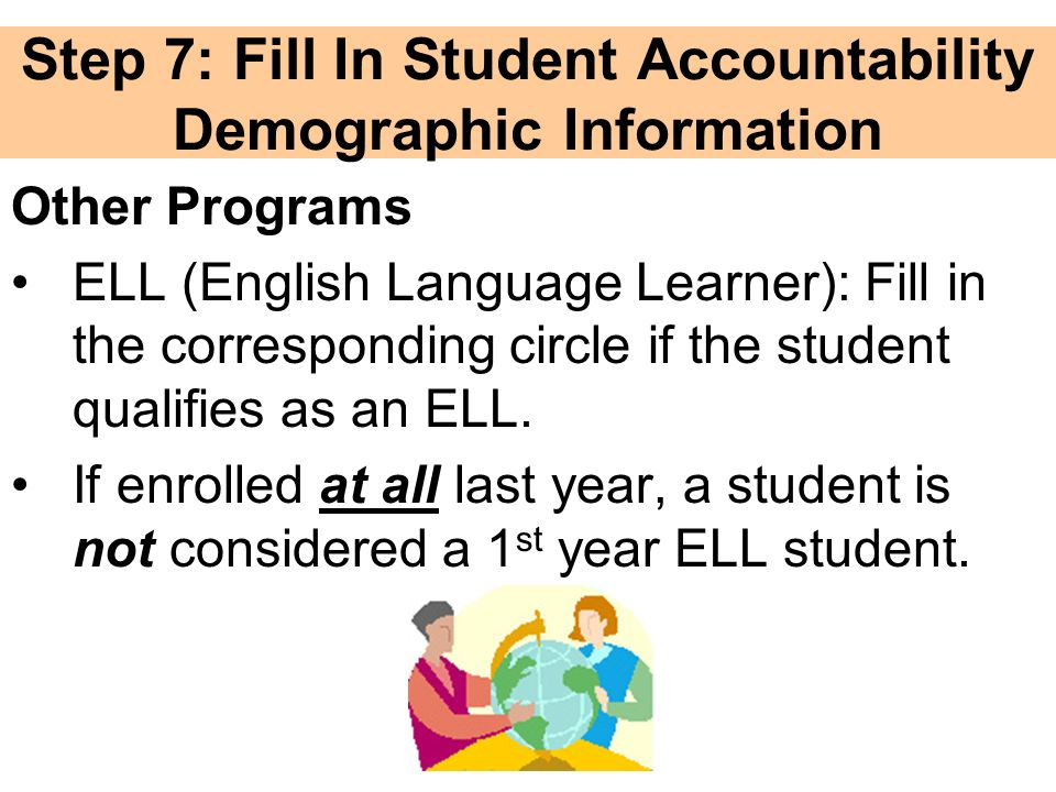 Step 7: Fill In Student Accountability Demographic Information Other Programs ELL (English Language Learner): Fill in the corresponding circle if the student qualifies as an ELL.