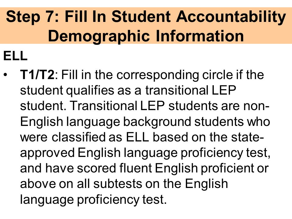 Step 7: Fill In Student Accountability Demographic Information ELL T1/T2: Fill in the corresponding circle if the student qualifies as a transitional LEP student.