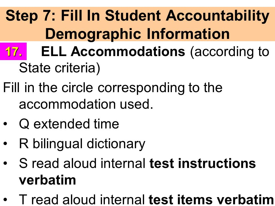 Step 7: Fill In Student Accountability Demographic Information ELL Accommodations (according to State criteria) Fill in the circle corresponding to the accommodation used.