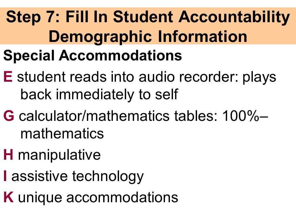 Step 7: Fill In Student Accountability Demographic Information Special Accommodations E student reads into audio recorder: plays back immediately to self G calculator/mathematics tables: 100%– mathematics H manipulative I assistive technology K unique accommodations