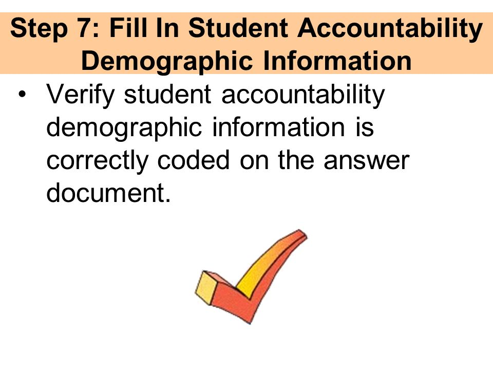 Step 7: Fill In Student Accountability Demographic Information Verify student accountability demographic information is correctly coded on the answer document.