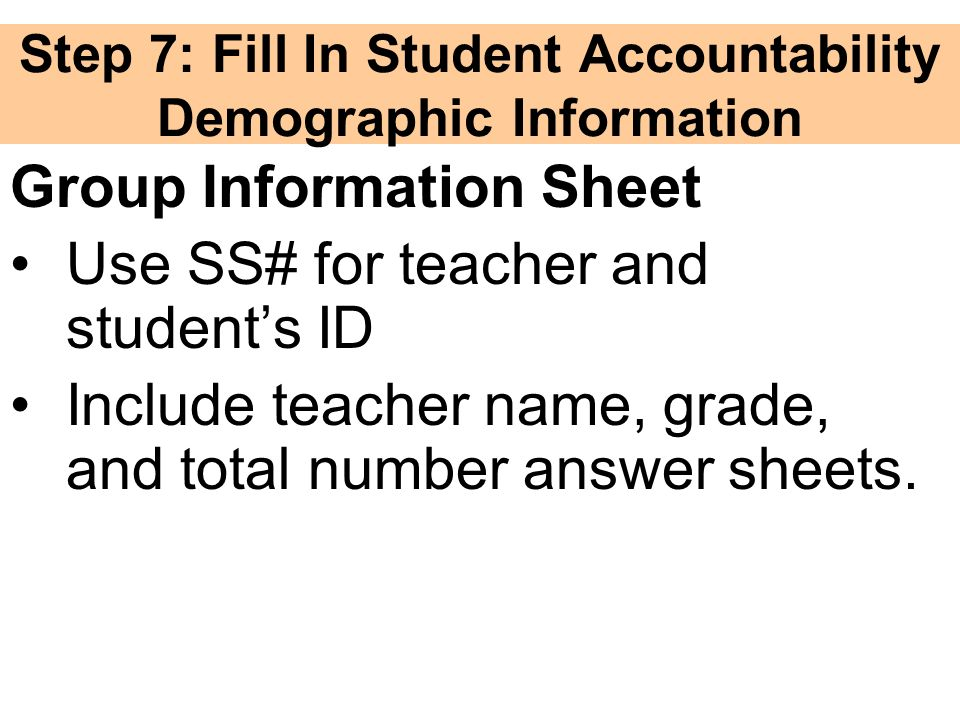 Step 7: Fill In Student Accountability Demographic Information Group Information Sheet Use SS# for teacher and students ID Include teacher name, grade, and total number answer sheets.