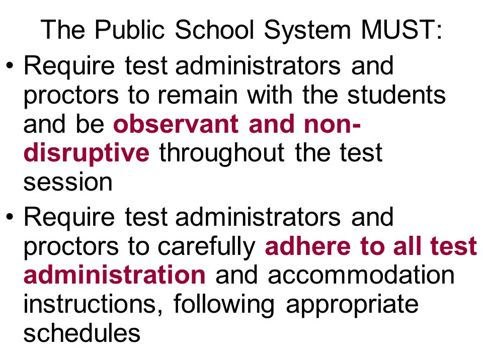 The Public School System MUST: Require test administrators and proctors to remain with the students and be observant and non- disruptive throughout the test session Require test administrators and proctors to carefully adhere to all test administration and accommodation instructions, following appropriate schedules