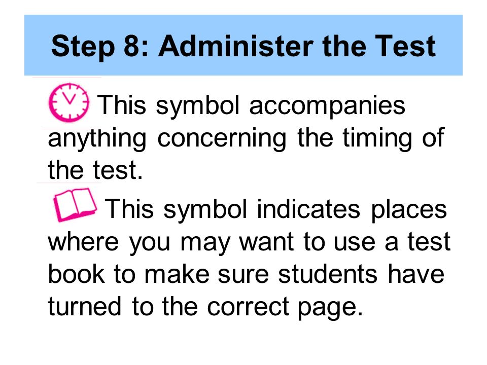 Step 8: Administer the Test This symbol accompanies anything concerning the timing of the test.