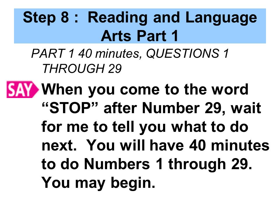 Step 8 : Reading and Language Arts Part 1 PART 1 40 minutes, QUESTIONS 1 THROUGH 29 When you come to the word STOP after Number 29, wait for me to tell you what to do next.