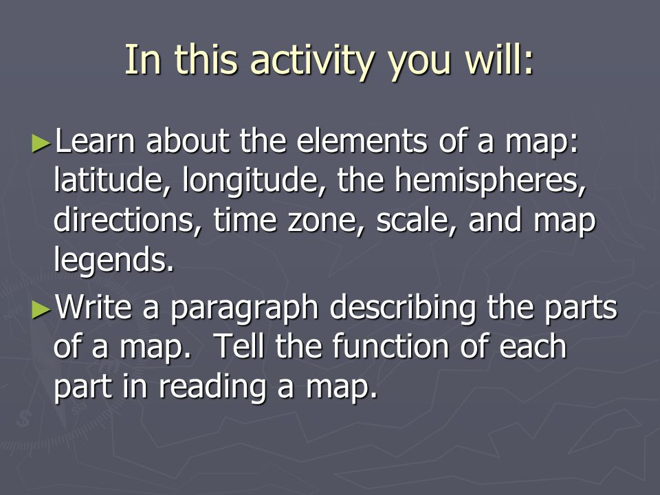 In this activity you will: Learn about the elements of a map: latitude, longitude, the hemispheres, directions, time zone, scale, and map legends.