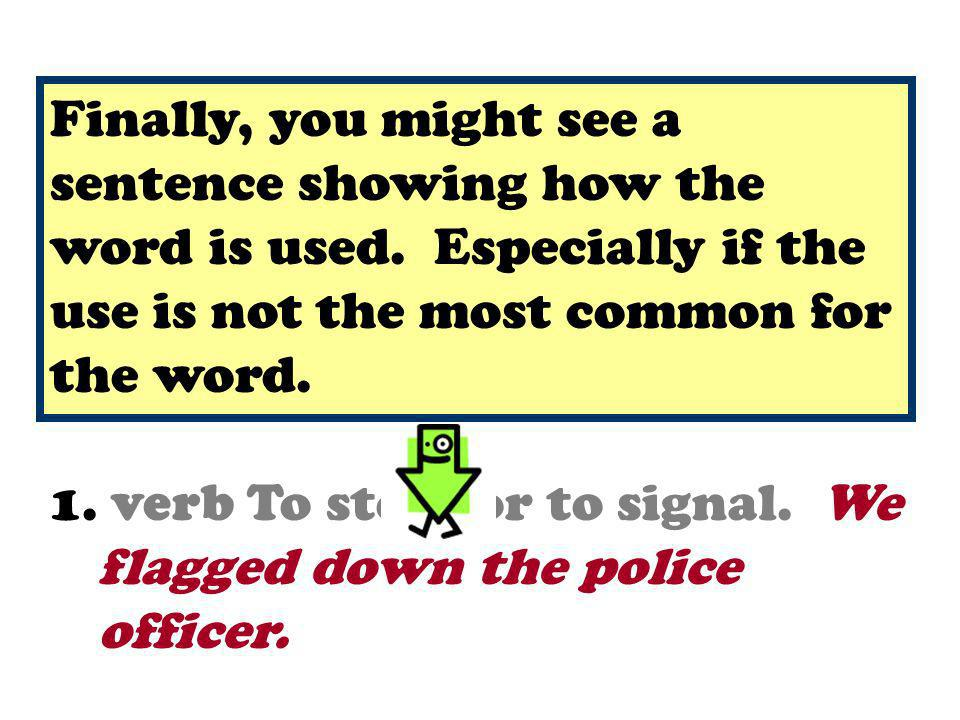 1. noun A piece of cloth with a pattern or symbol of a country, an organization, etc. 1. verb To stop, or to signal. We flagged down the police office