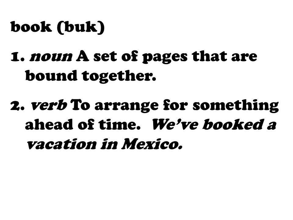 book (buk) 1. noun A set of pages that are bound together. 2. verb To arrange for something ahead of time. Weve booked a vacation in Mexico.