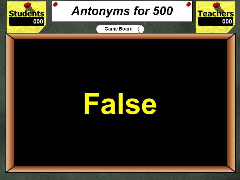 StudentsTeachers Game Board Rough and smooth are antonyms. True False 400 True Antonyms for 400