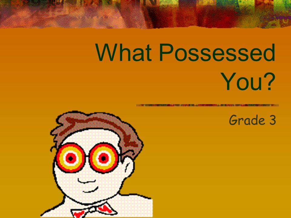 What Possessed You? Grade 3