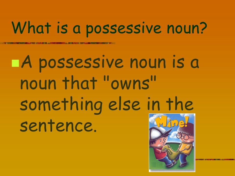 What is a possessive noun? A possessive noun is a noun that owns something else in the sentence.
