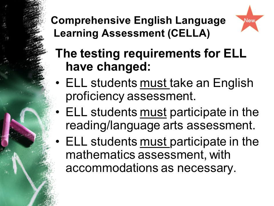 Comprehensive English Language Learning Assessment (CELLA) The testing requirements for ELL have changed: ELL students must take an English proficiency assessment.