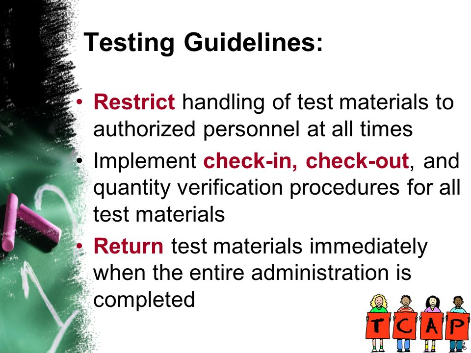 Restrict handling of test materials to authorized personnel at all times Implement check-in, check-out, and quantity verification procedures for all test materials Return test materials immediately when the entire administration is completed
