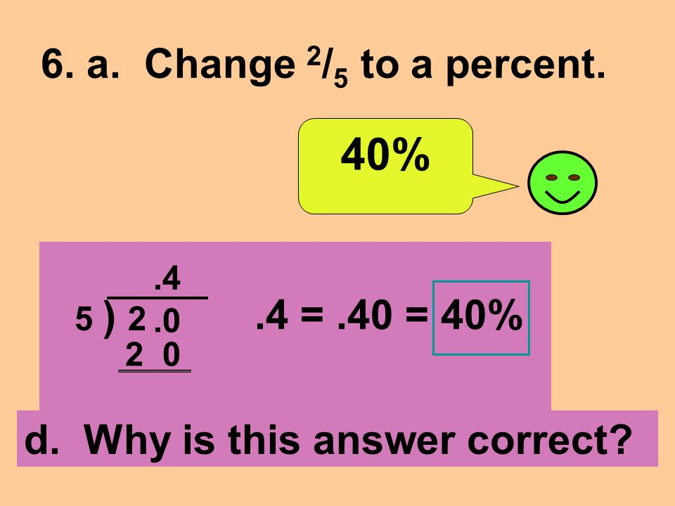 6. a. Change 2 / 5 to a percent. 40% d. Why is this answer correct 5 ) =.40 = 40%