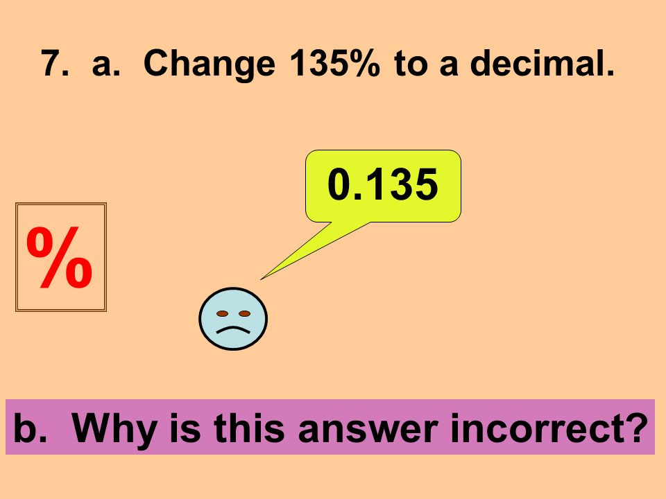 7. a. Change 135% to a decimal b. Why is this answer incorrect %