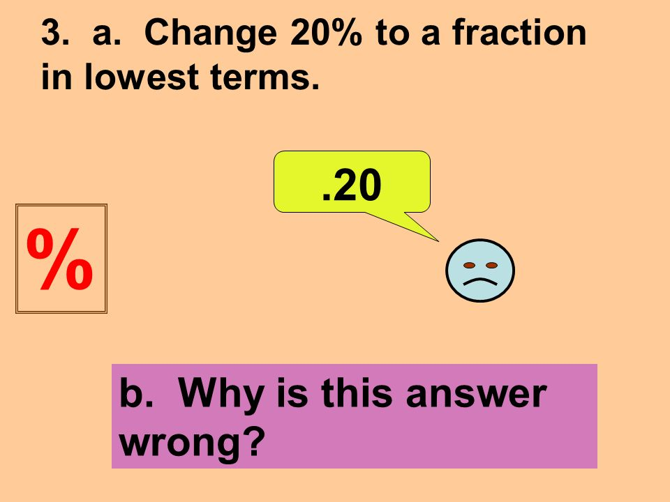 3. a. Change 20% to a fraction in lowest terms..20 b. Why is this answer wrong %
