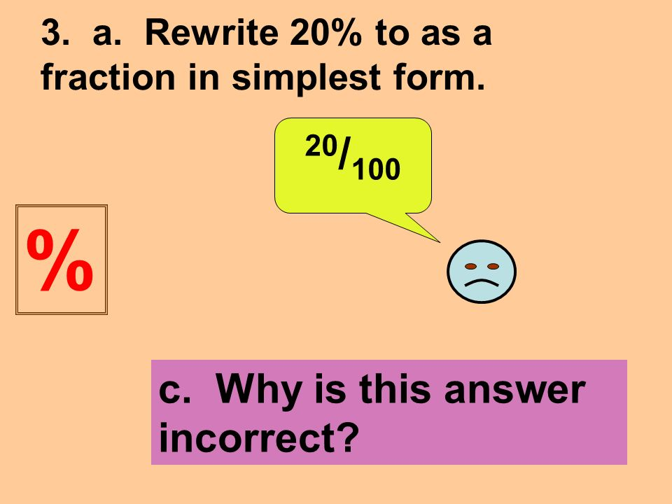 3. a. Rewrite 20% to as a fraction in simplest form. 20 / 100 c. Why is this answer incorrect %