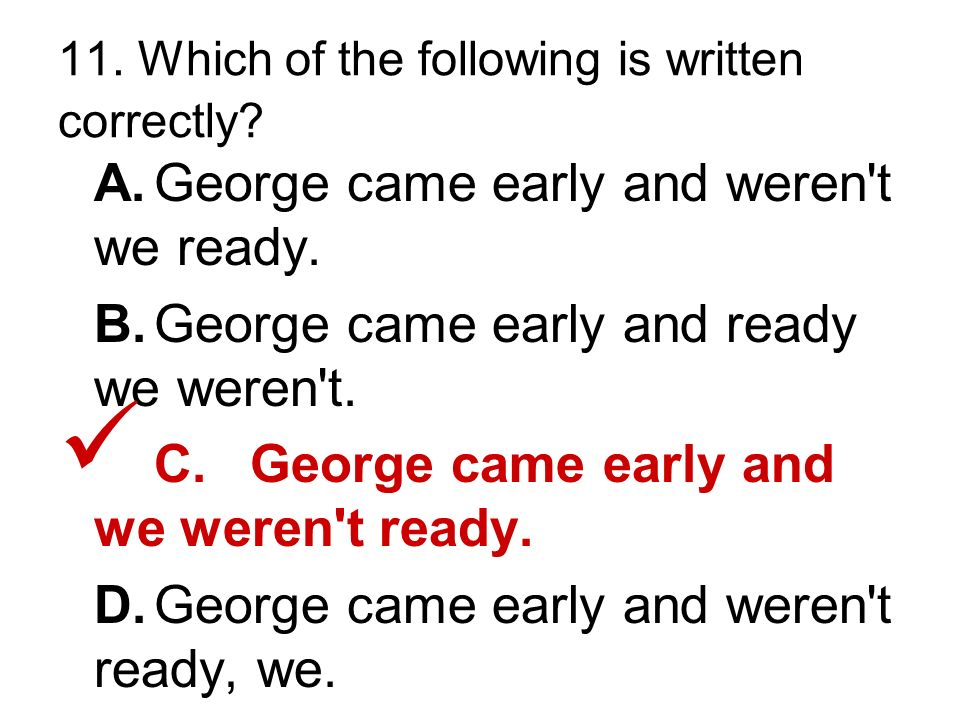 11. Which of the following is written correctly. A.George came early and weren t we ready.