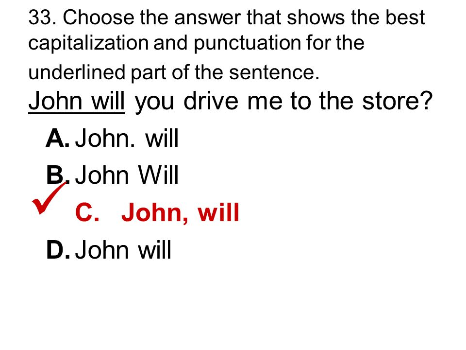 33. Choose the answer that shows the best capitalization and punctuation for the underlined part of the sentence. John will you drive me to the store?