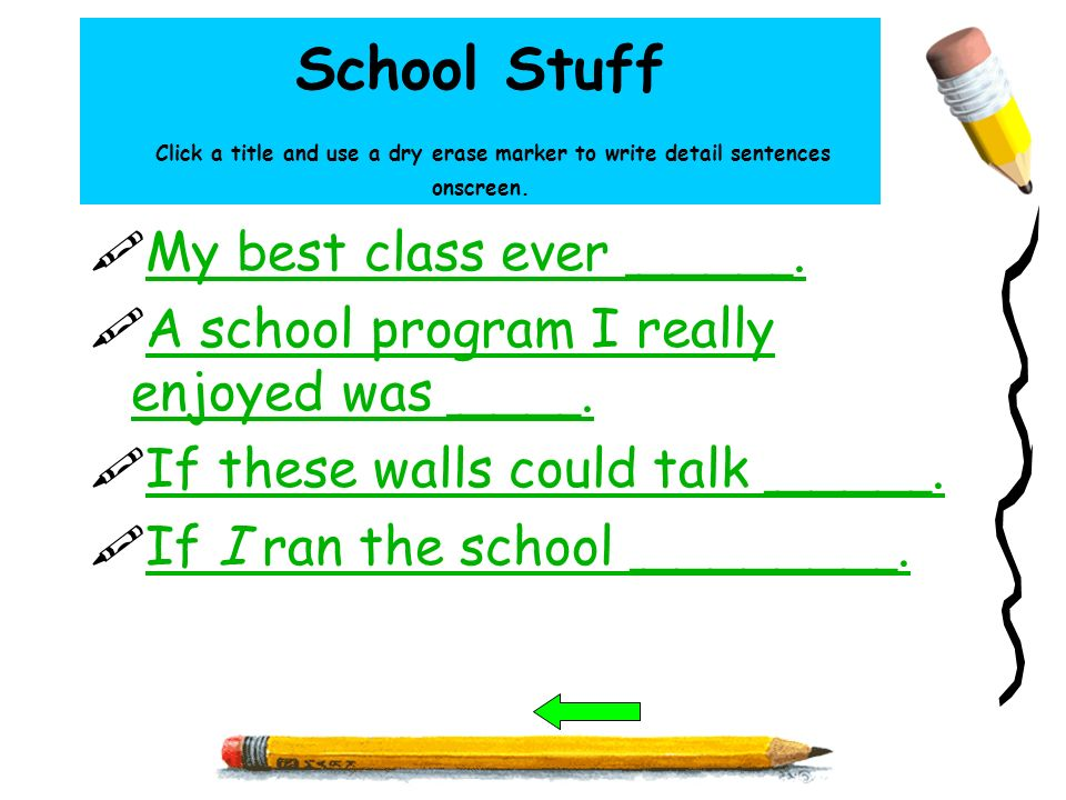 School Stuff Click a title and use a dry erase marker to write detail sentences onscreen. My best class ever _____. A school program I really enjoyed