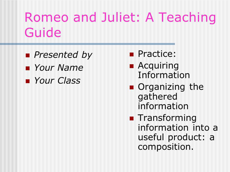 Romeo and Juliet: A Teaching Guide Presented by Your Name Your Class Practice: Acquiring Information Organizing the gathered information Transforming