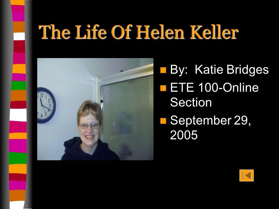 The Life Of Helen Keller By: Katie Bridges ETE 100-Online Section September 29, 2005