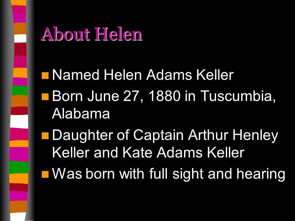About Helen Named Helen Adams Keller Born June 27, 1880 in Tuscumbia, Alabama Daughter of Captain Arthur Henley Keller and Kate Adams Keller Was born with full sight and hearing