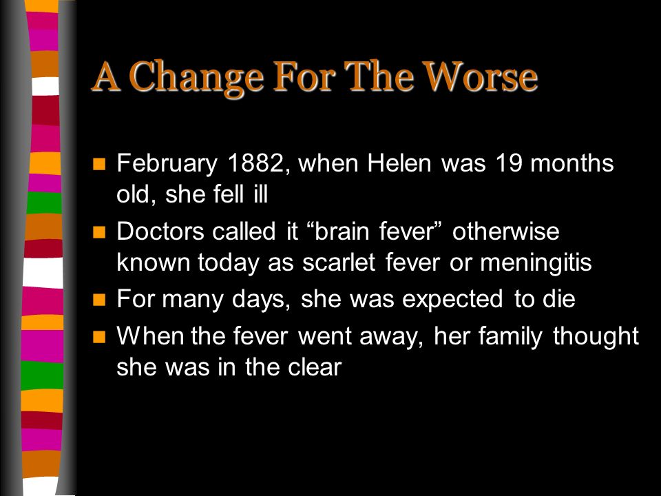 A Change For The Worse February 1882, when Helen was 19 months old, she fell ill Doctors called it brain fever otherwise known today as scarlet fever or meningitis For many days, she was expected to die When the fever went away, her family thought she was in the clear
