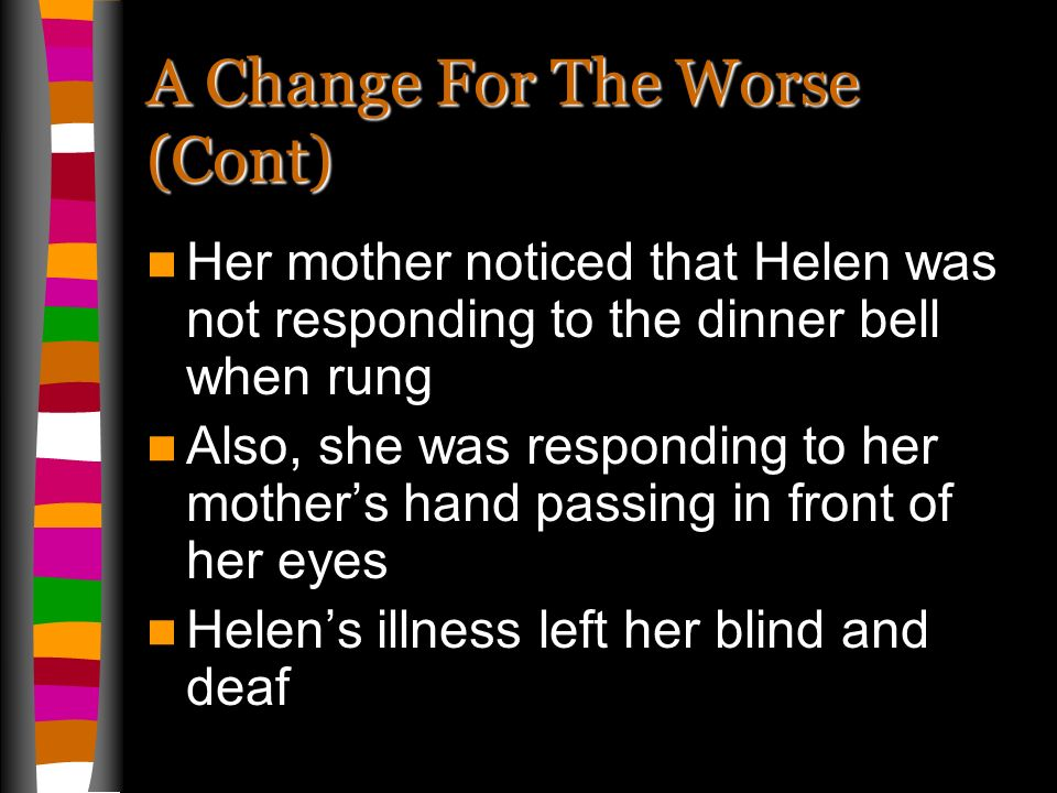 A Change For The Worse (Cont) Her mother noticed that Helen was not responding to the dinner bell when rung Also, she was responding to her mothers hand passing in front of her eyes Helens illness left her blind and deaf