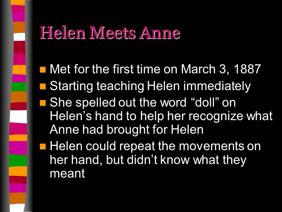 Helen Meets Anne Met for the first time on March 3, 1887 Starting teaching Helen immediately She spelled out the word doll on Helens hand to help her recognize what Anne had brought for Helen Helen could repeat the movements on her hand, but didnt know what they meant