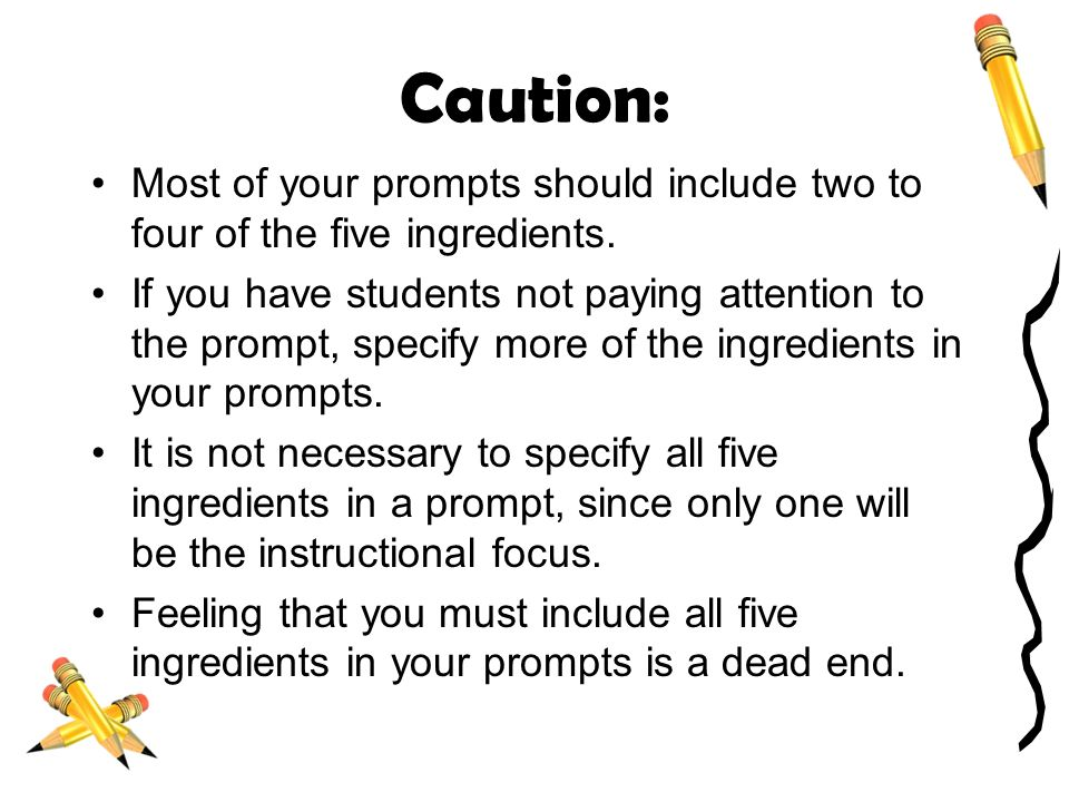 Caution: Most of your prompts should include two to four of the five ingredients.