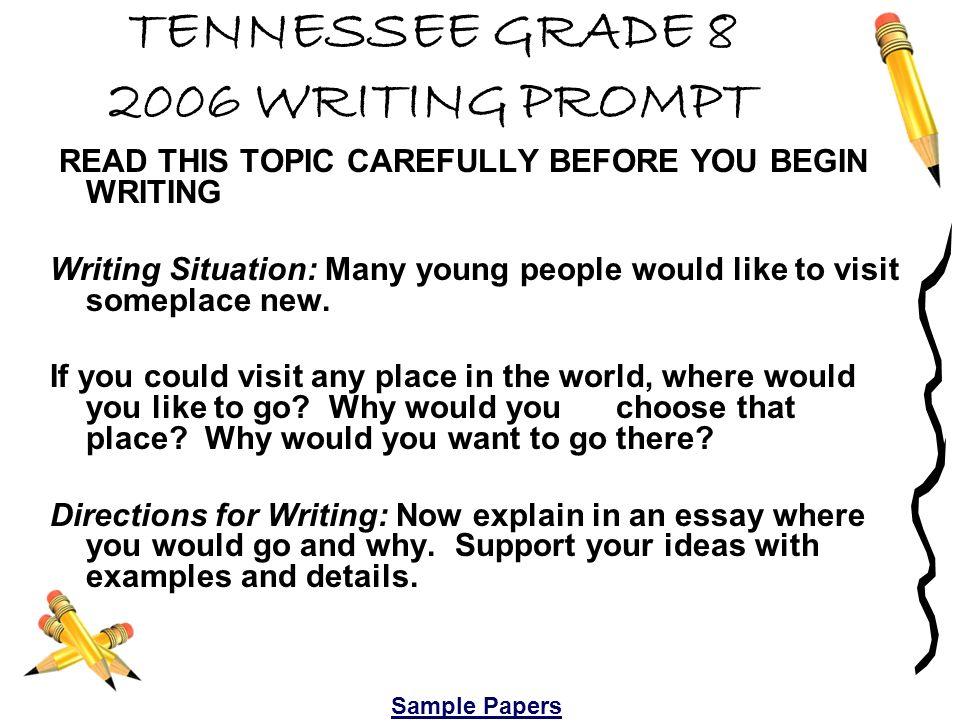 TENNESSEE GRADE 8 2006 WRITING PROMPT READ THIS TOPIC CAREFULLY BEFORE YOU BEGIN WRITING Writing Situation: Many young people would like to visit someplace new.