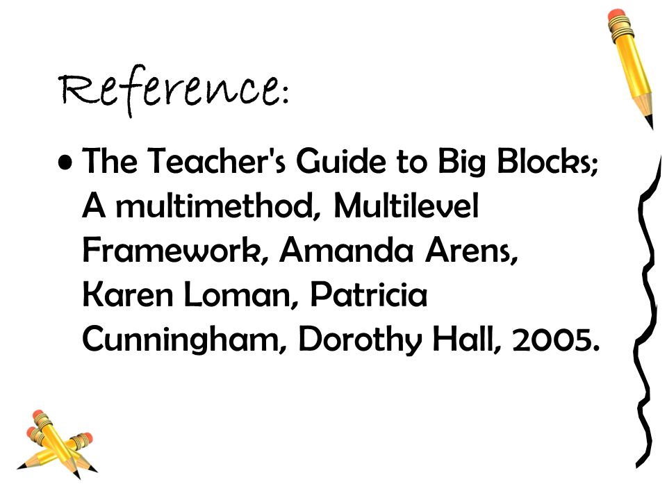 Reference : The Teacher's Guide to Big Blocks; A multimethod, Multilevel Framework, Amanda Arens, Karen Loman, Patricia Cunningham, Dorothy Hall, 2005