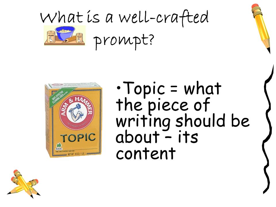 What is a well-crafted prompt Topic = what the piece of writing should be about – its content