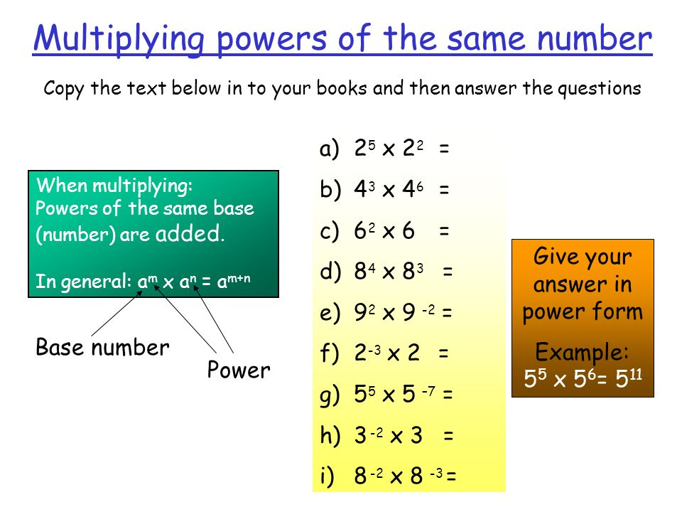 Multiplying powers of the same number Copy the text below in to your books and then answer the questions When multiplying: Powers of the same base (nu