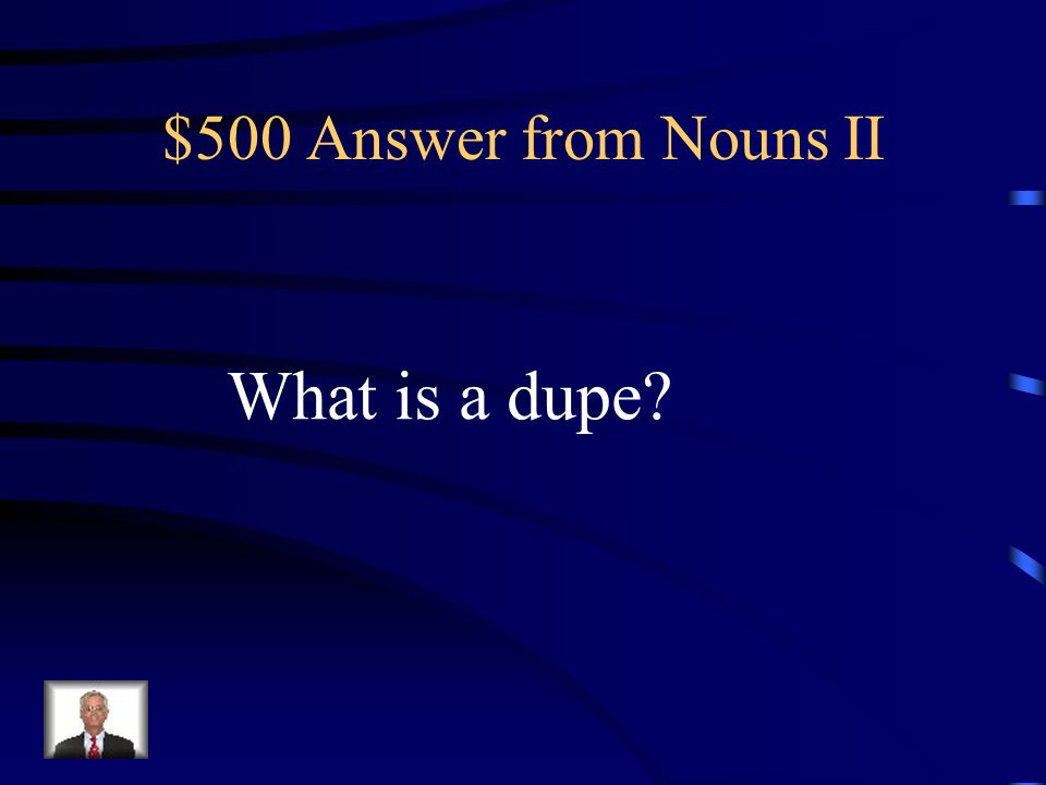 $500 Question from Nouns II A person easily tricked