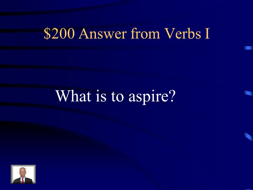 $200 Question from Verbs I To have an ambition