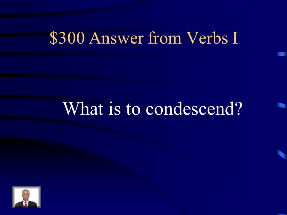 $300 Question from Verbs I To behave patronizingly
