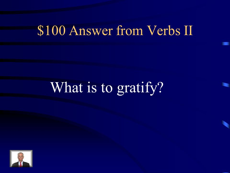$100 Question from Verbs II To satisfy