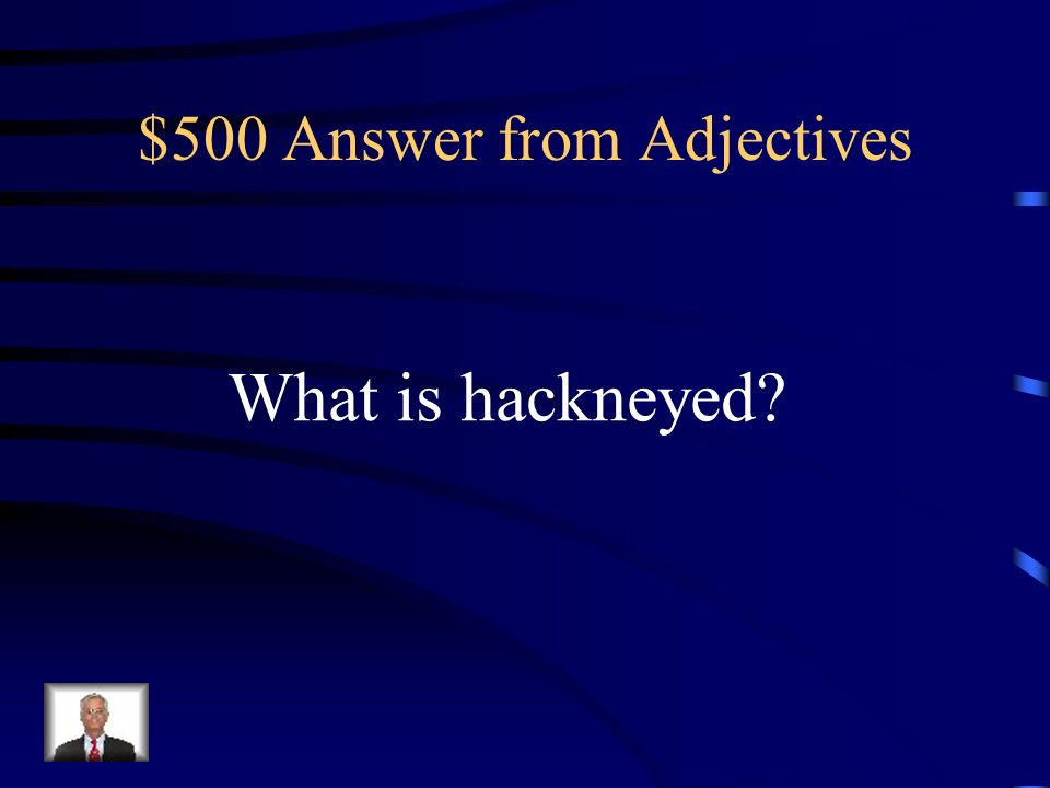 $500 Question from Adjectives overused (phrase) and lacking impact ; banal ; clichéd ; commonplace ; trite.
