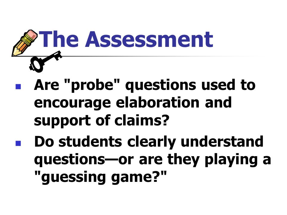 The Assessment Are probe questions used to encourage elaboration and support of claims.