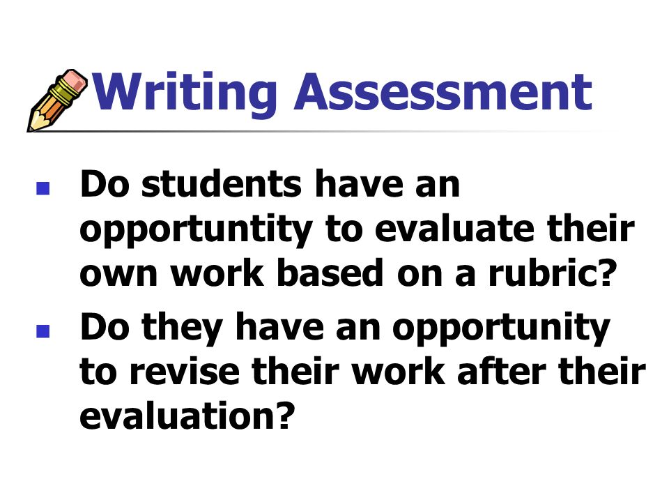 Writing Assessment Do students have an opportuntity to evaluate their own work based on a rubric.