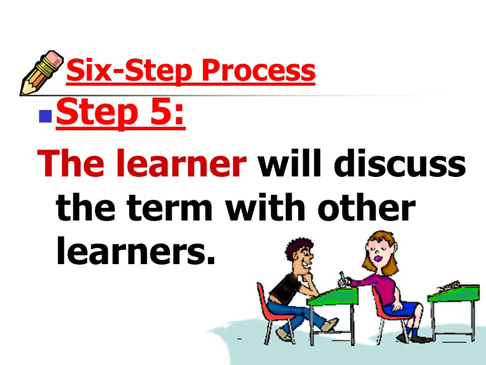 Six-Step Process Step 5: The learner will discuss the term with other learners.