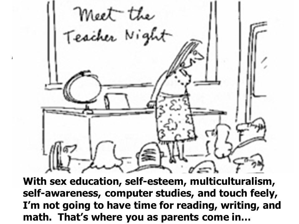 With sex education, self-esteem, multiculturalism, self-awareness, computer studies, and touch feely, Im not going to have time for reading, writing, and math.