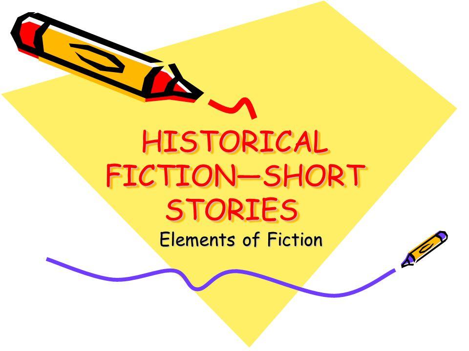 HISTORICAL FICTIONSHORT STORIES HISTORICAL FICTIONSHORT STORIES Elements of Fiction