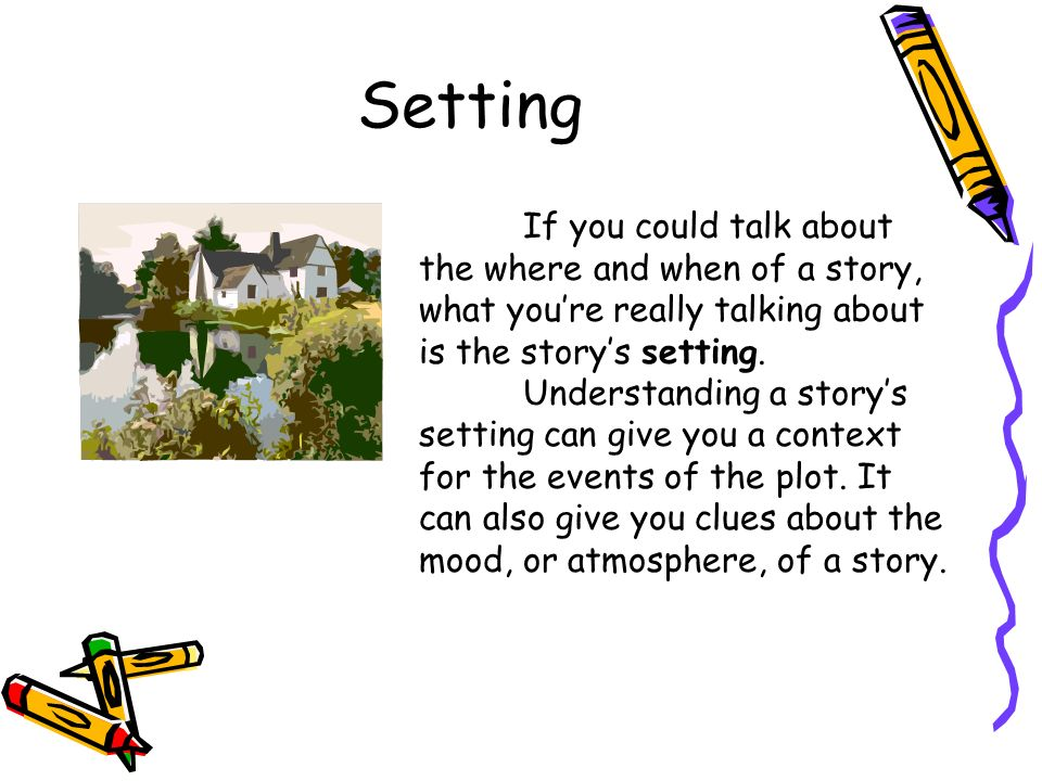 Setting If you could talk about the where and when of a story, what youre really talking about is the storys setting.