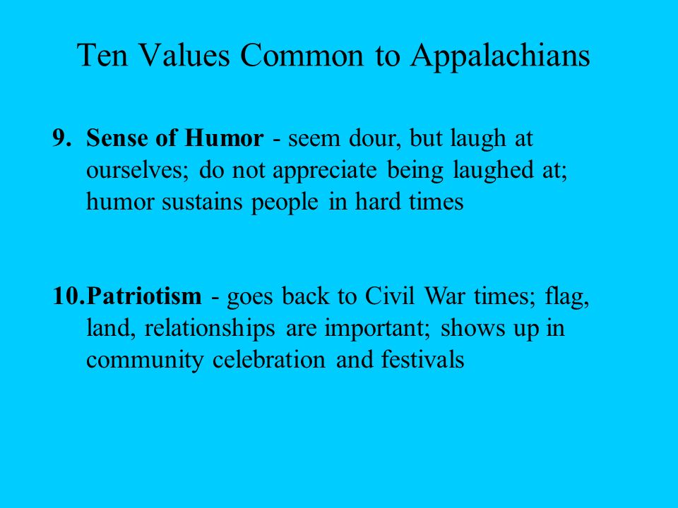 Ten Values Common to Appalachians 7.Modesty and Being Oneself - believe one should not put on airs; be oneself, not a phony; don't pretend to be somet