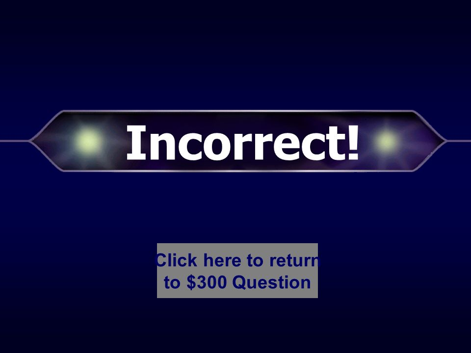 Incorrect! Click here to return to $200 Question