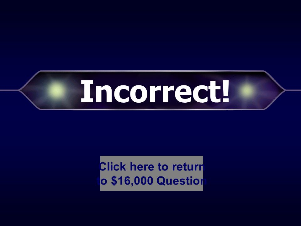 Incorrect! Click here to return to $8,000 Question